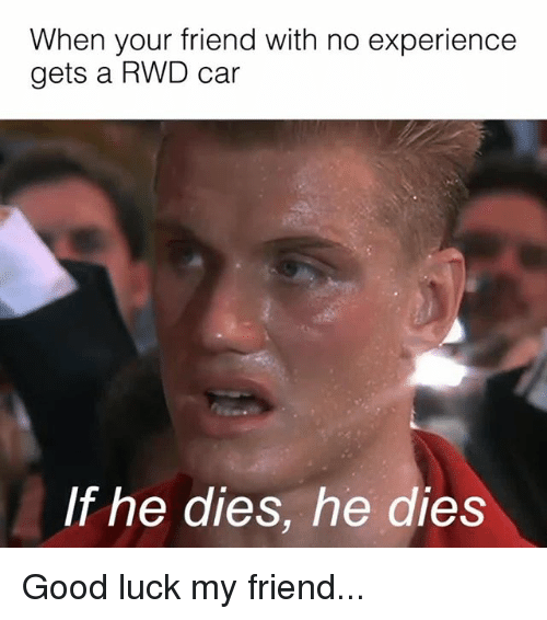 Memes, Good, and Experience: When your friend with no experience  gets a RWD car  If he dies, he dies Good luck my friend...
