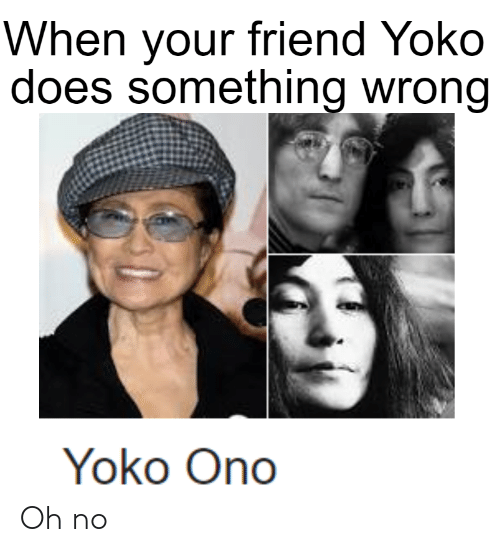 Yoko Ono: When your friend Yoko  does something wrong  Yoko Ono Oh no
