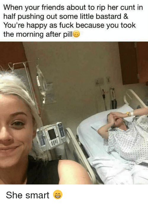 Friends, Memes, and Cunt: When your friends about to rip her cunt in  half pushing out some little bastard &  You're happy as fuck because you took  the morning after pill She smart 😁