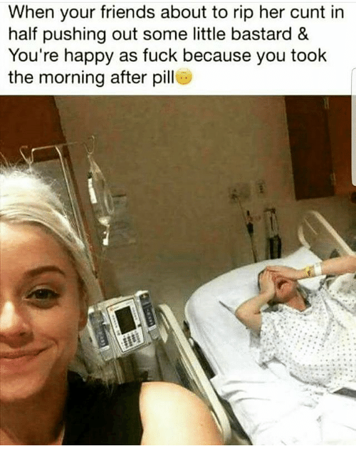 Friends, Memes, and Cunt: When your friends about to rip her cunt in  half pushing out some little bastard &  You're happy as fuck because you took  the morning after pill