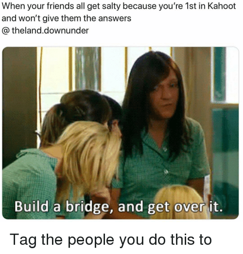 Friends, Kahoot, and Memes: When your friends all get salty because you're 1st in Kahoot  and won't give them the answers  @theland.downunder  Build a bridge, and get over it. Tag the people you do this to
