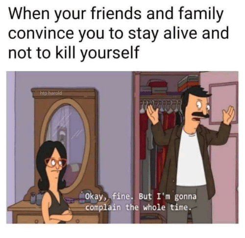 Stay Alive: When your friends and family  convince you to stay alive and  not to kill yourself  tp  Okay, fine. But I'm gonna  complain the whole time