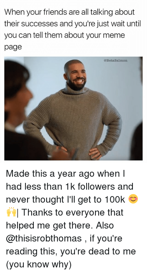 Friends, Meme, and Memes: When your friends are all talking about  their successes and you're just wait until  you can tell them about your meme  page  @BetaSalmon Made this a year ago when I had less than 1k followers and never thought I'll get to 100k 😊🙌  Thanks to everyone that helped me get there. Also @thisisrobthomas , if you're reading this, you're dead to me (you know why)