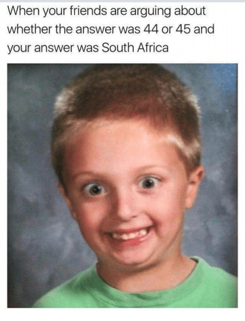 South Africa: When your friends are arguing about  whether the answer was 44 or 45 and  your answer was South Africa