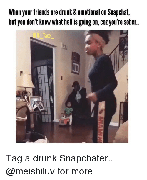Snapchater: When your friends are drunk & emotional on Snapchat,  but you don't know what hell is going on, coz you're sober..  axo Tag a drunk Snapchater.. @meishiluv for more