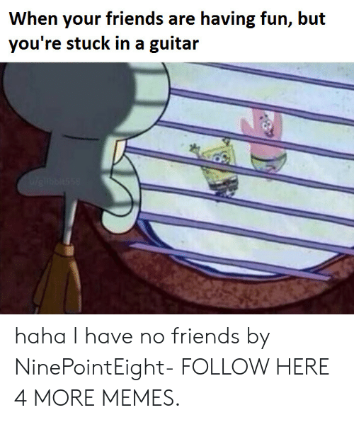 i have no friends: When your friends are having fun, but  you're stuck in a guitar haha I have no friends by NinePointEight- FOLLOW HERE 4 MORE MEMES.