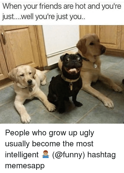 hashtag: When your friends are hot and you're  just....well you're just you People who grow up ugly usually become the most intelligent 🤷🏽♂️ (@funny) hashtag memesapp