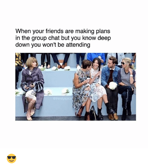 Friends, Group Chat, and Memes: When your friends are making plans  in the group chat but you know deep  down you won't be attending  ethirstys 😎