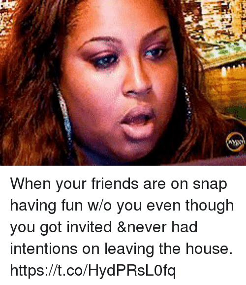 Friends, Funny, and House: When your friends are on snap having fun w/o you even though you got invited &never had intentions on leaving the house. https://t.co/HydPRsL0fq