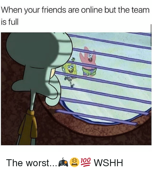 Friends, Memes, and The Worst: When your friends are online but the team  is full The worst...🎮😩💯 WSHH