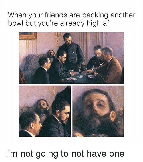 Af, Friends, and Memes: When your friends are packing another  bowl but you're already high af I'm not going to not have one