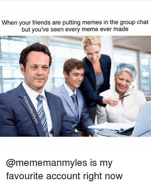 Friends, Group Chat, and Meme: When your friends are putting memes in the group chat  but you've seen every meme ever made @mememanmyles is my favourite account right now