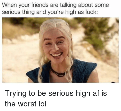 Af, Fucking, and Memes: When your friends are talking about some  serious thing and you're high as fuck: Trying to be serious high af is the worst lol
