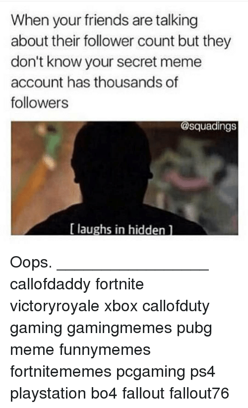 Pubg: When your friends are talking  about their follower count but they  don't know your secret meme  account has thousands of  followers  @squadings  [ laughs in hiddenl Oops. _________________ callofdaddy fortnite victoryroyale xbox callofduty gaming gamingmemes pubg meme funnymemes fortnitememes pcgaming ps4 playstation bo4 fallout fallout76