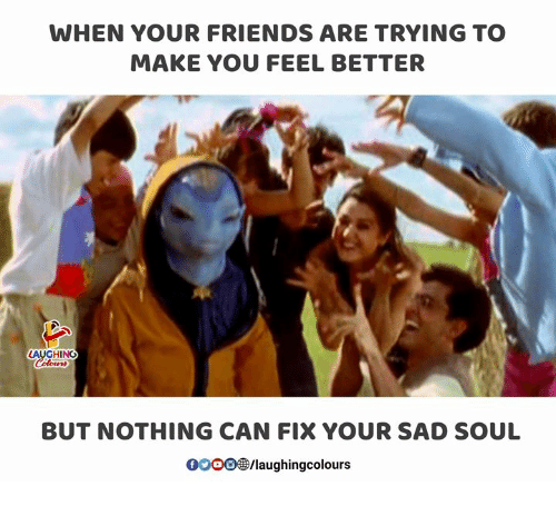 Friends, Sad, and Indianpeoplefacebook: WHEN YOUR FRIENDS ARE TRYING TO  MAKE YOU FEEL BETTER  LAUGHING  BUT NOTHING CAN FIX YOUR SAD SOUL  0OOO®/laughingcolours