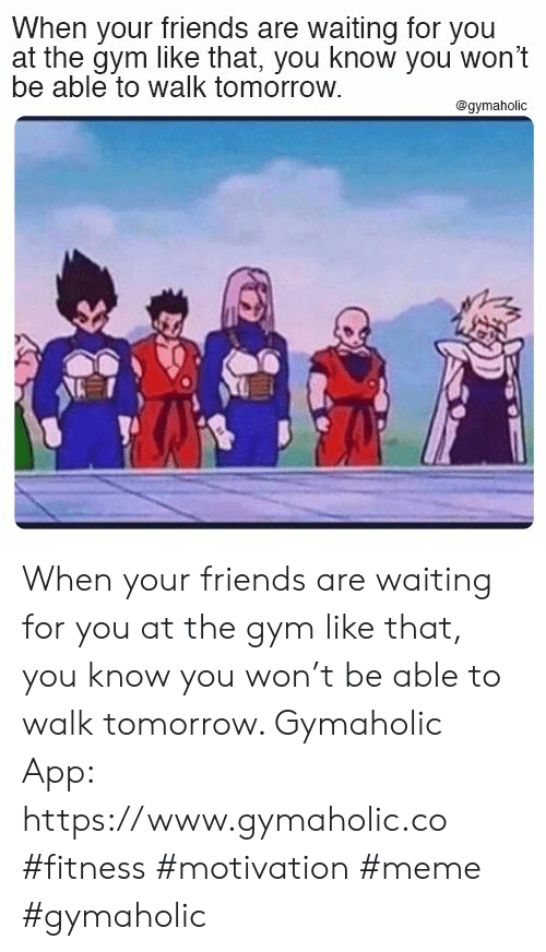 waiting for you: When your friends are waiting for you  at the gym like that, you know you won't  be able to walk tomorrow.  @gymaholic When your friends are waiting for you at the gym like that, you know you won't be able to walk tomorrow.  Gymaholic App: https://www.gymaholic.co  #fitness #motivation #meme #gymaholic