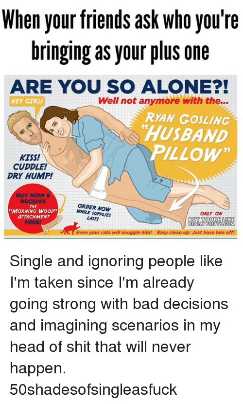 """Bad, Cats, and Friends: When your friends ask who you're  bringing as your plus one  ARE YOU SO ALONE?!  Well not anymore with the...  HEY GIRL!  RYAN GOSLING  HUSBAND  PILLOW""""  kiss!  CUDDLE!  DRY HUMP!  BUY NOW &  ORDER NOW  THE  MORNING WOOD  ONLY ON  ATTACHMENT  LAST!  BUT YOURE LIKE  REALLY PRETTY COM  Even your cats will snuggle him! Easy clean up: Just hose him off! Single and ignoring people like I'm taken since I'm already going strong with bad decisions and imagining scenarios in my head of shit that will never happen. 50shadesofsingleasfuck"""