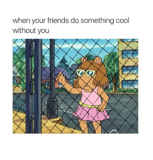 Friends: when your friends do something cool  without you