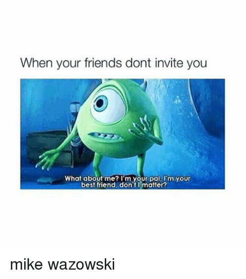 Friends: When your friends dont invite you  What about me? I'm your pal, I m your  best friend, don't matter? mike wazowski