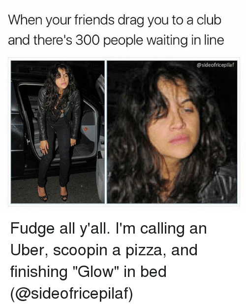 """Club, Friends, and Memes: When your friends drag you to a club  and there's 300 people waiting in line  @sideofricepilaf Fudge all y'all. I'm calling an Uber, scoopin a pizza, and finishing """"Glow"""" in bed (@sideofricepilaf)"""