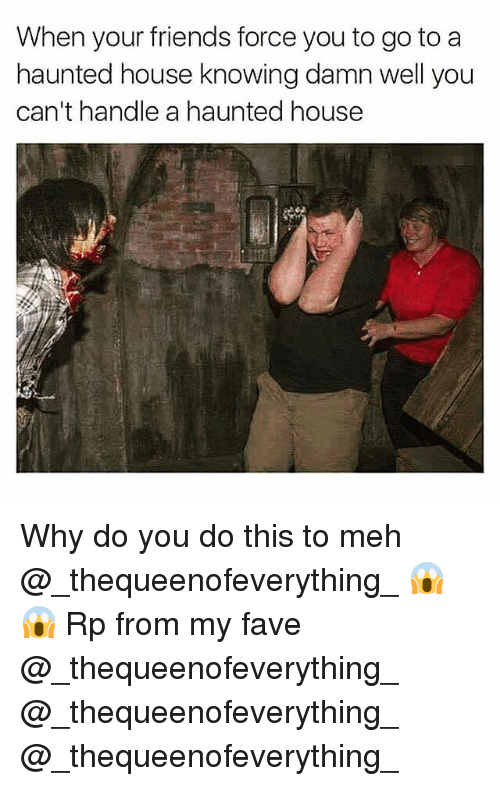 Friends, Funny, and Meh: When your friends force you to go to a  haunted house knowing damn well you  can't handle a haunted house Why do you do this to meh @_thequeenofeverything_ 😱😱 Rp from my fave @_thequeenofeverything_ @_thequeenofeverything_ @_thequeenofeverything_
