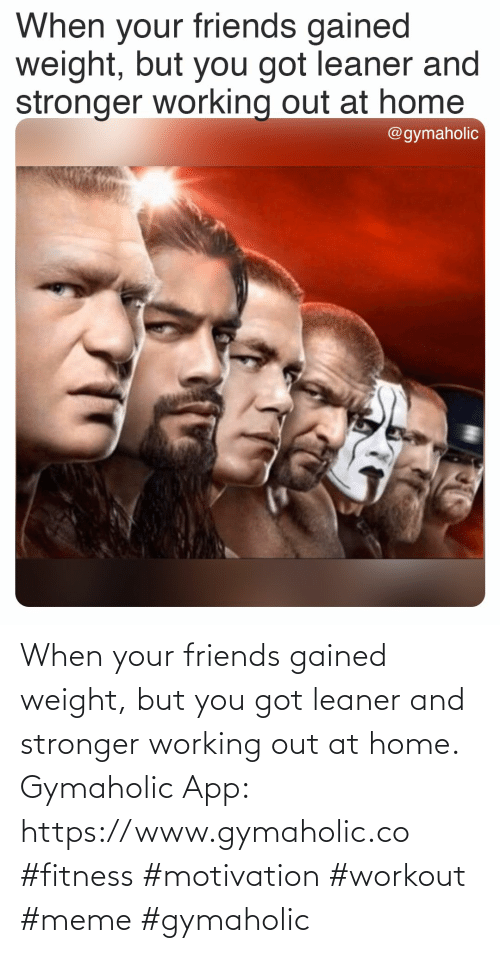 When Your: When your friends gained weight, but you got leaner and stronger working out at home.  Gymaholic App: https://www.gymaholic.co  #fitness #motivation #workout #meme #gymaholic
