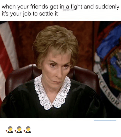 Friends, Memes, and Fight: when your friends get in a fight and suddenly  it's your job to settle it  @bustle  2A 👩‍⚖️👩‍⚖️👩‍⚖️
