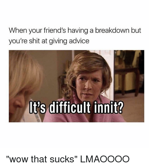 """Advice, Friends, and Shit: When your friend's having a breakdown but  you're shit at giving advice  It's difficult innit? """"wow that sucks"""" LMAOOOO"""