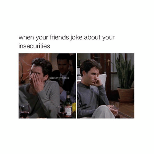 Friends Jokes: when your friends joke about your  insecurities  @bitchy,tweets