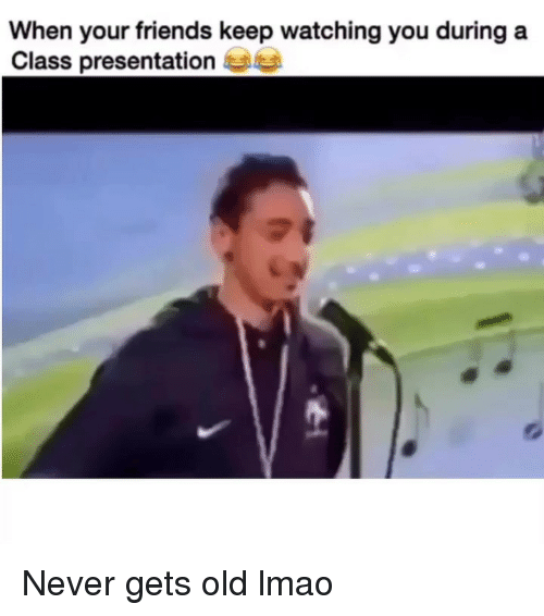 Never Gets Old: When your friends keep watching you during a  Class presentatione Never gets old lmao