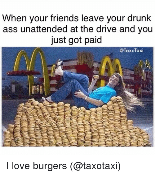 Friend Leaving: When your friends leave your drunk  ass unattended at the drive and you  just got paid  @TaxoTaxi I love burgers (@taxotaxi)