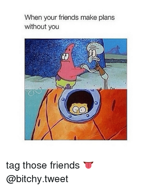 Girl Memes: When your friends make plans  without you tag those friends 👅 @bitchy.tweet