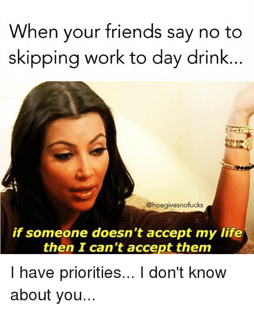 Drinking, Friends, and Life: When your friends say no to  skipping work to day drink...  @hoegivesnofucks  if someone doesn't accept my life  then I can't accept them I have priorities... I don't know about you...
