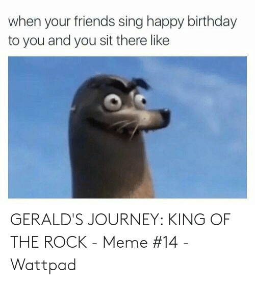 The Rock Meme: when your friends sing happy birthday  to you and you sit there like GERALD'S JOURNEY: KING OF THE ROCK - Meme #14 - Wattpad