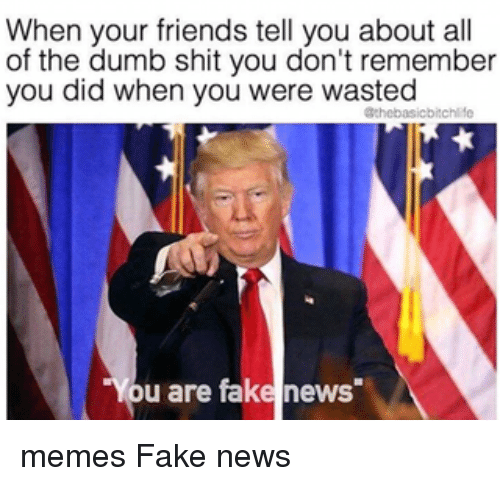 "Dumb, Fake, and Friends: When your friends tell you about all  of the dumb shit you don't remember  you did when you were wasted  Othebasicbitchlife  ""You are fake news memes Fake news"