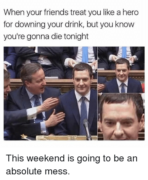 Friends, Memes, and 🤖: When your friends treat you like a hero  for downing your drink, but you know  you're gonna die tonight This weekend is going to be an absolute mess.