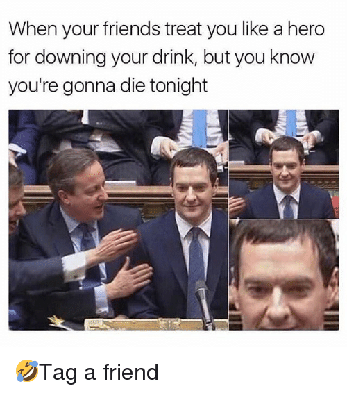 Friends, Memes, and 🤖: When your friends treat you like a hero  for downing your drink, but you know  you're gonna die tonight 🤣Tag a friend