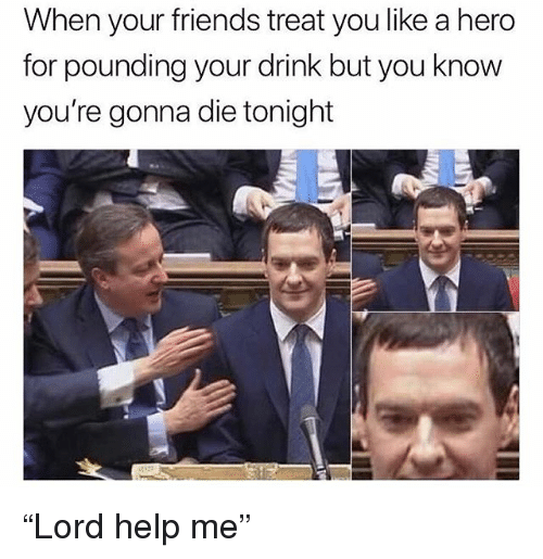 "Friends, Funny, and Help: When your friends treat you like a hero  for pounding your drink but you know  you're gonna die tonight ""Lord help me"""