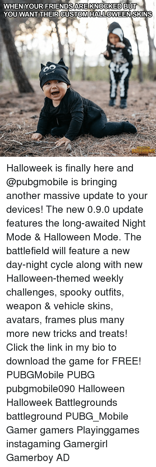 Battlefield: WHEN YOUR FRIENDSARE KNOCKED BUI  YOU WANT THEIR CUSTOMHALLOWEENSKINS  0  RAİTIERATİ Halloweek is finally here and @pubgmobile is bringing another massive update to your devices! The new 0.9.0 update features the long-awaited Night Mode & Halloween Mode. The battlefield will feature a new day-night cycle along with new Halloween-themed weekly challenges, spooky outfits, weapon & vehicle skins, avatars, frames plus many more new tricks and treats! Click the link in my bio to download the game for FREE! PUBGMobile PUBG pubgmobile090 Halloween Halloweek Battlegrounds battleground PUBG_Mobile Gamer gamers Playinggames instagaming Gamergirl Gamerboy AD