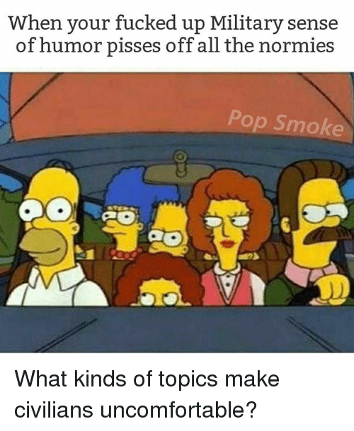 Memes, Pop, and Military: When your fucked up Military sense  of humor pisses off all the normies  Pop Smoke What kinds of topics make civilians uncomfortable?