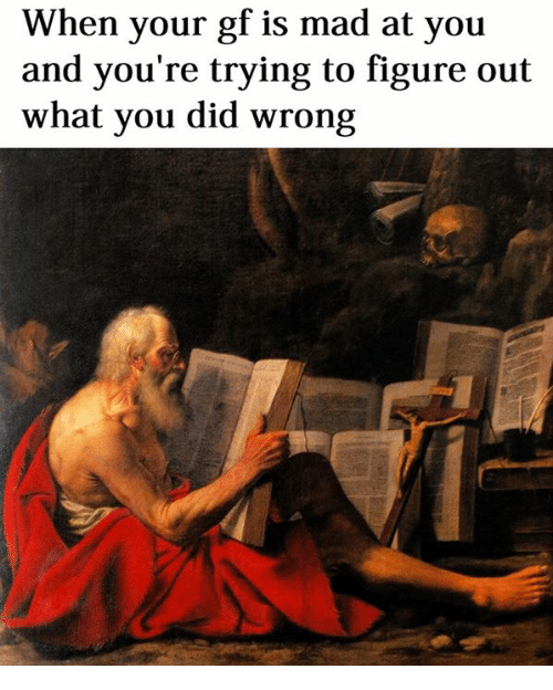 Classical Art, Mad, and Did: When your gf is mad at you  and you're trying to figure out  what you did wrong
