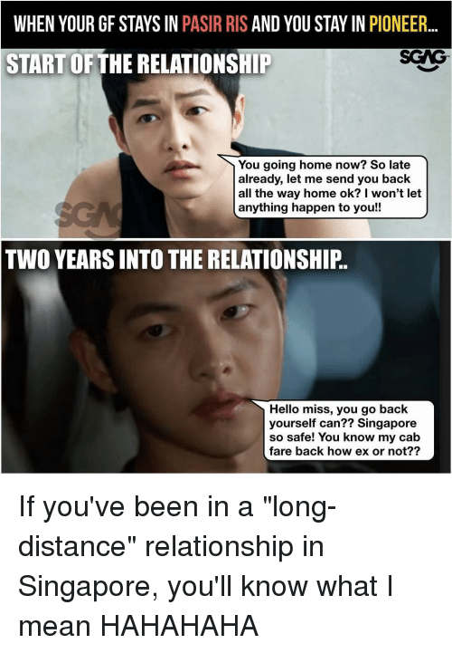 "Memes, 🤖, and Pioneer: WHEN YOUR GF STAYS IN  PASIR RIS AND YOU STAY IN PIONEER  SGNG-  START OF THE RELATIONSHIP  You going home now? So late  already, let me send you back  all the way home ok? I won't let  anything happen to you!!  TWO YEARS INTO THE RELATIONSHIP.  Hello miss, you go back  yourself can?? Singapore  so safe! You know my cab  fare back how ex or not?? If you've been in a ""long-distance"" relationship in Singapore, you'll know what I mean HAHAHAHA"