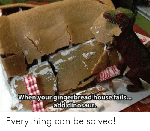 Solved: When your gingerbread house fails...  add dinosaur Everything can be solved!