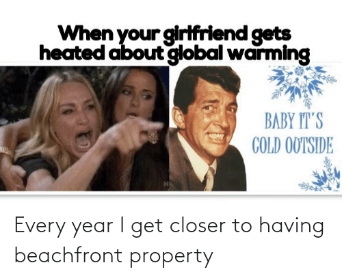 Baby, It's Cold Outside: When your girifriend gets  heated about global warming  BABY IT'S  COLD OUTSIDE Every year I get closer to having beachfront property