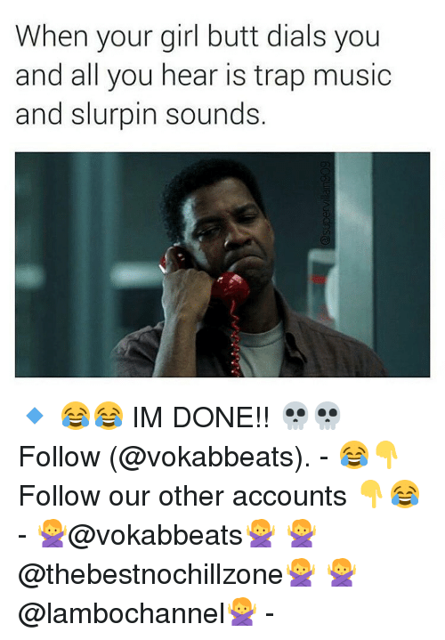 Memes, Music, and 🤖: When your girl butt dials you  and all you hear is trap music  and slurpin sounds. 🔹 😂😂 IM DONE!! 💀💀 Follow (@vokabbeats). - 😂👇 Follow our other accounts 👇😂 - 🙅@vokabbeats🙅 🙅@thebestnochillzone🙅 🙅@lambochannel🙅 -