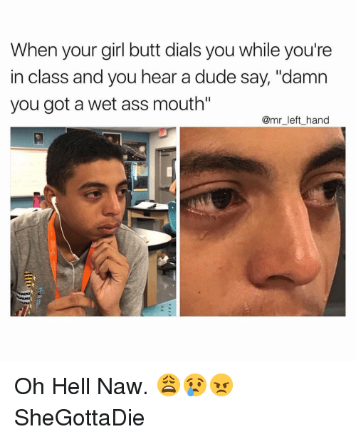 """Oh Hell Naw: When your girl butt dials you while you're  in class and you hear a dude say, """"damn  you got a wet ass mouth  @mr_left_hand Oh Hell Naw. 😩😢😠 SheGottaDie"""