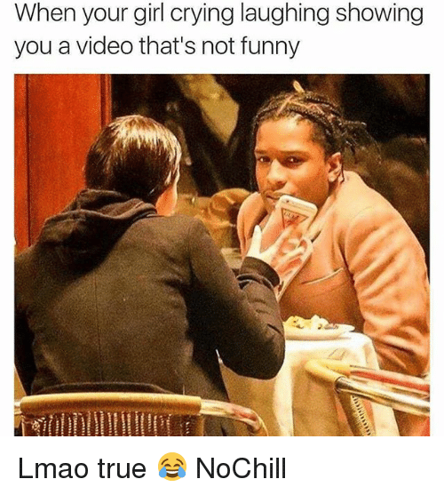 Crying, Funny, and Lmao: When your girl crying laughing showing  you a video that's not funny Lmao true 😂 NoChill