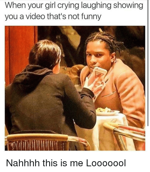 Your Not Funny Meme : When your girl crying laughing showing you a video that s