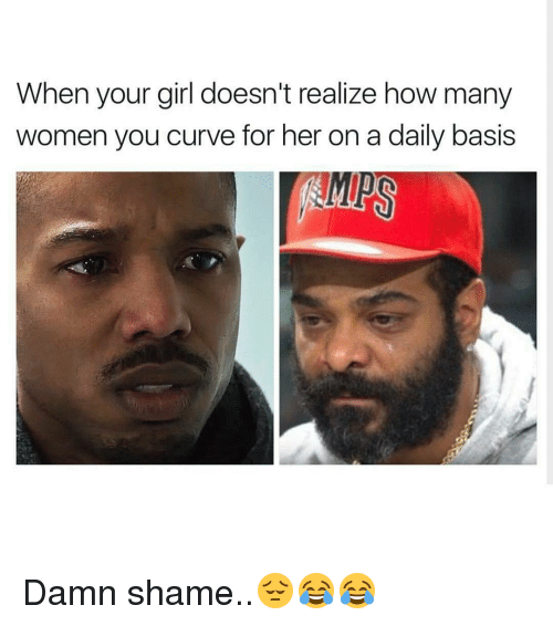 Memes, 🤖, and Damned: When your girl doesn't realize how many  women you curve for her on a daily basis Damn shame..😔😂😂