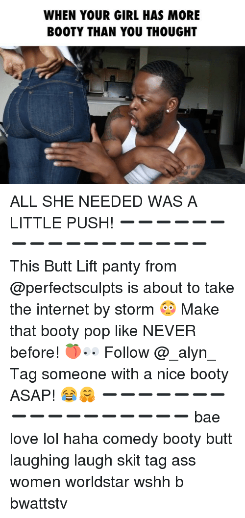 Ass, Bae, and Booty: WHEN YOUR GIRL HAS MORE  BOOTY THAN YOU THOUGHT ALL SHE NEEDED WAS A LITTLE PUSH! ➖➖➖➖➖➖➖➖➖➖➖➖➖➖➖➖➖ This Butt Lift panty from @perfectsculpts is about to take the internet by storm 😳 Make that booty pop like NEVER before! 🍑👀 Follow @_alyn_ Tag someone with a nice booty ASAP! 😂🤗 ➖➖➖➖➖➖➖➖➖➖➖➖➖➖➖➖➖ bae love lol haha comedy booty butt laughing laugh skit tag ass women worldstar wshh b bwattstv